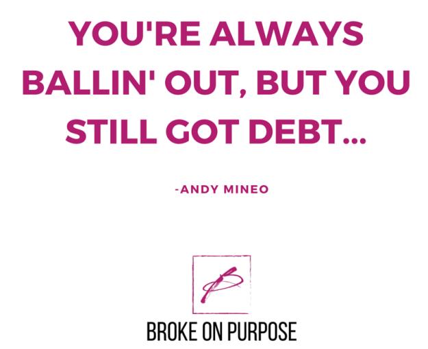 You're always ballin out but you still got debt