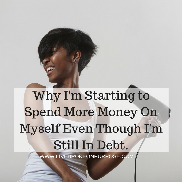 Why I'm starting to spend money money on myself even though I'm in debt. www.livebrokeonpurpose.com